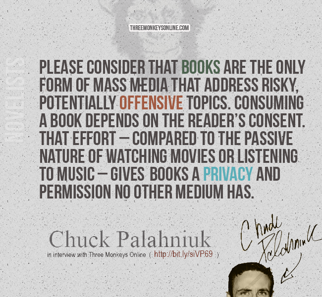 Please consider that books are the only form of mass media that address risky, potentially offensive topics. Consuming a book depends on the reader's consent. That effort – compared to the passive nature of watching movies or listening to music – gives books a privacy and permission no other medium has. - Chuck Palahniuk