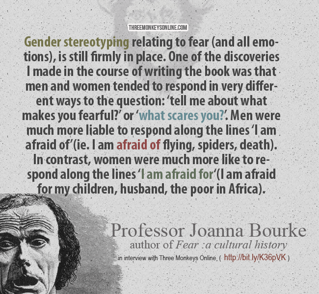 "Gender stereotyping relating to fear (and all emotions) is still firmly in place. One of the discoveries I made in the course of writing the book was that men and women tended to respond in very different ways to the question: 'tell me about what makes you fearful?' or 'what scares you?'. Men were much more liable to respond along the lines 'I am afraid of"" (ie. I am afraid of flying, spiders, death). In contrast, women were much more like to respond along the lines 'I am afraid for'(I am afraid for my children, husband, the poor in Africa)"