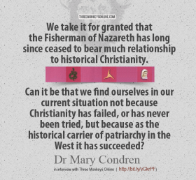 We take it for granted that the Fisherman of Nazareth has long since ceased to bear much relationship to historical Christianity. Can it be that we find ourselves in our current situation not because Christianity has failed, or has never been tried, but because as the historical carrier of patriarchy in the West it has succeeded?