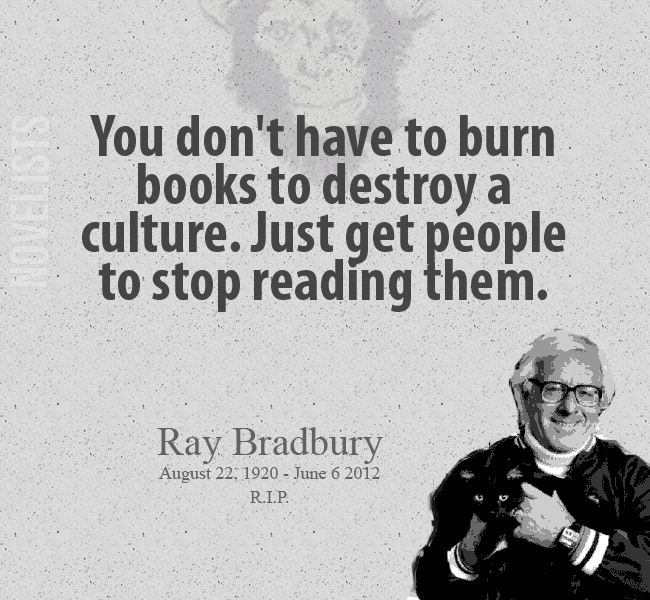 You don't have to burn books to destroay a culture. Just get people to stop reading them. Ray Bradbury  R.I.P. June 6 2012
