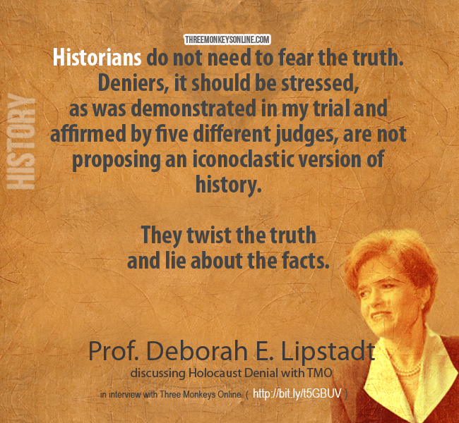 Historians do not need to fear the truth. Deniers, it should be stressed, as was demonstrated in my trial and affirmed by five different judges, are not proposing an iconoclastic version of history
